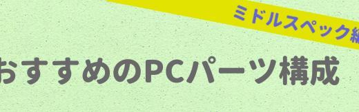 おすすめPCパーツ構成【ミドルスペック編 ・2018年5月更新】