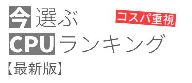 今選ぶCPUランキング【コスパ重視・2019年8月最新版】