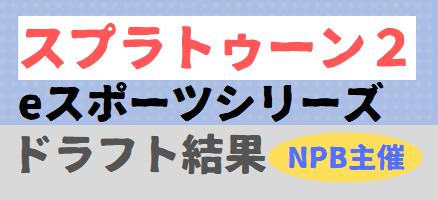 【スプラトゥーン2】NPB eスポーツシリーズ ドラフト結果