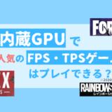 【内蔵GPU】人気のFPS/TPSゲームはプレイ出来るのか?【2020年4月版】
