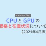GPUとCPUの価格や在庫状況について【2021年4月版】