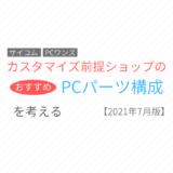 【@Sycom・PCワンズ】カスタマイズ前提のショップのゲーミングPC構成を考える【2021年7月版】